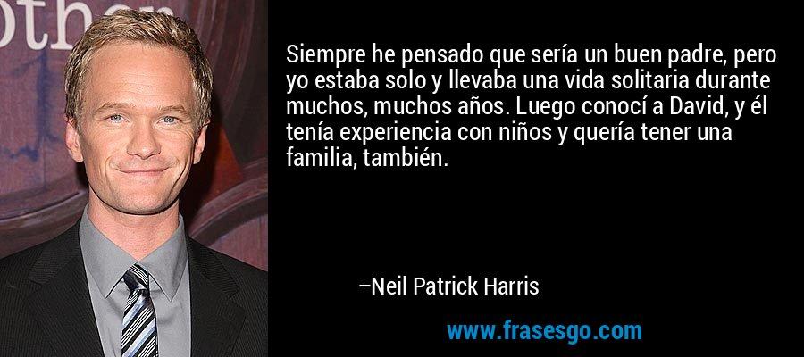 Siempre he pensado que sería un buen padre, pero yo estaba solo y llevaba una vida solitaria durante muchos, muchos años. Luego conocí a David, y él tenía experiencia con niños y quería tener una familia, también. – Neil Patrick Harris