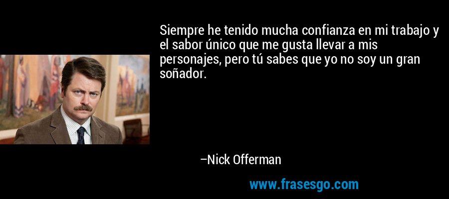 Siempre he tenido mucha confianza en mi trabajo y el sabor único que me gusta llevar a mis personajes, pero tú sabes que yo no soy un gran soñador. – Nick Offerman