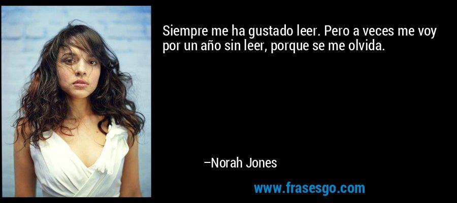 Siempre me ha gustado leer. Pero a veces me voy por un año sin leer, porque se me olvida. – Norah Jones