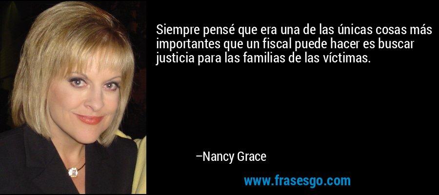 Siempre pensé que era una de las únicas cosas más importantes que un fiscal puede hacer es buscar justicia para las familias de las víctimas. – Nancy Grace