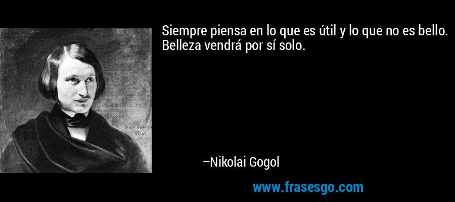 Siempre piensa en lo que es útil y lo que no es bello. Belleza vendrá por sí solo. – Nikolai Gogol
