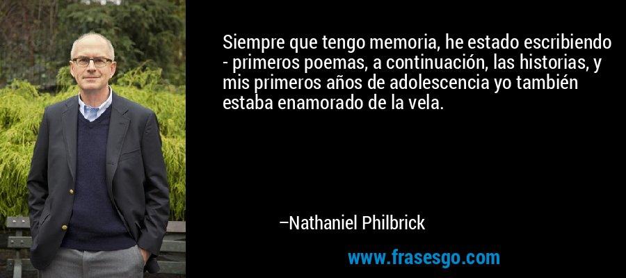 Siempre que tengo memoria, he estado escribiendo - primeros poemas, a continuación, las historias, y mis primeros años de adolescencia yo también estaba enamorado de la vela. – Nathaniel Philbrick