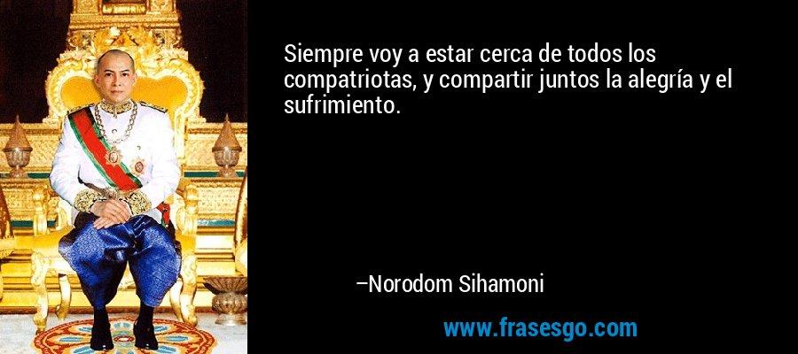 Siempre voy a estar cerca de todos los compatriotas, y compartir juntos la alegría y el sufrimiento. – Norodom Sihamoni
