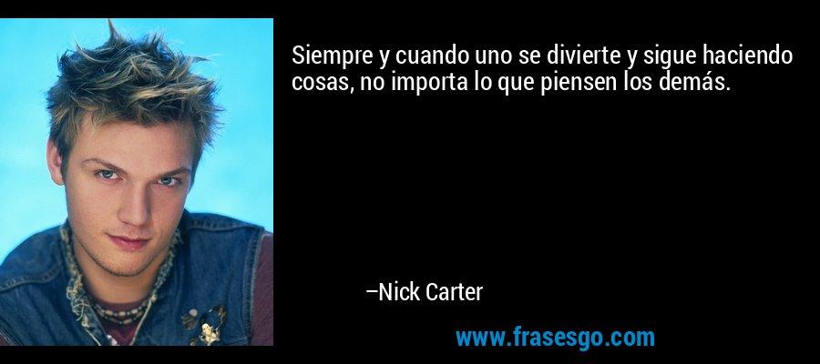 Siempre y cuando uno se divierte y sigue haciendo cosas, no importa lo que piensen los demás. – Nick Carter