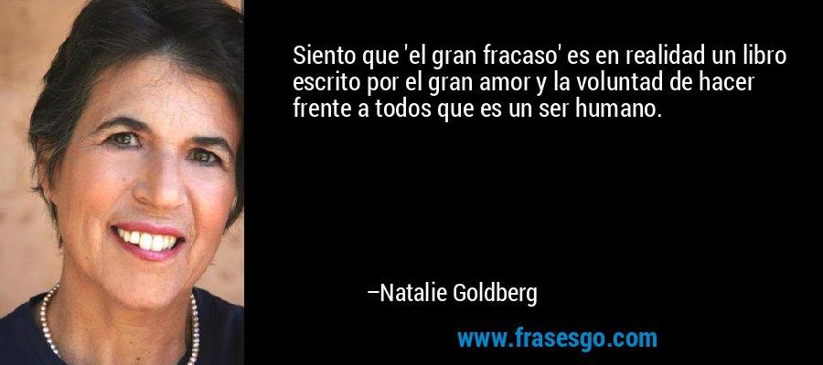 Siento que 'el gran fracaso' es en realidad un libro escrito por el gran amor y la voluntad de hacer frente a todos que es un ser humano. – Natalie Goldberg
