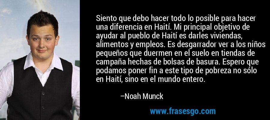 Siento que debo hacer todo lo posible para hacer una diferencia en Haití. Mi principal objetivo de ayudar al pueblo de Haití es darles viviendas, alimentos y empleos. Es desgarrador ver a los niños pequeños que duermen en el suelo en tiendas de campaña hechas de bolsas de basura. Espero que podamos poner fin a este tipo de pobreza no sólo en Haití, sino en el mundo entero. – Noah Munck