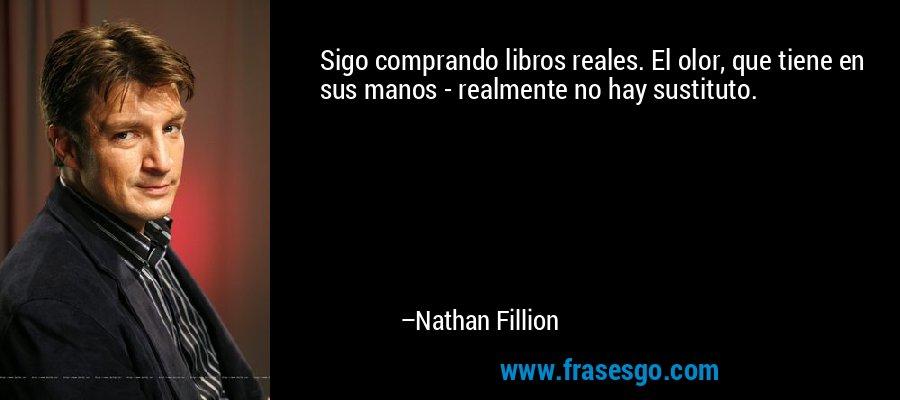 Sigo comprando libros reales. El olor, que tiene en sus manos - realmente no hay sustituto. – Nathan Fillion