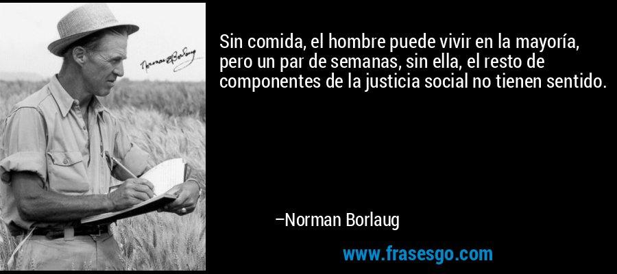 Sin comida, el hombre puede vivir en la mayoría, pero un par de semanas, sin ella, el resto de componentes de la justicia social no tienen sentido. – Norman Borlaug