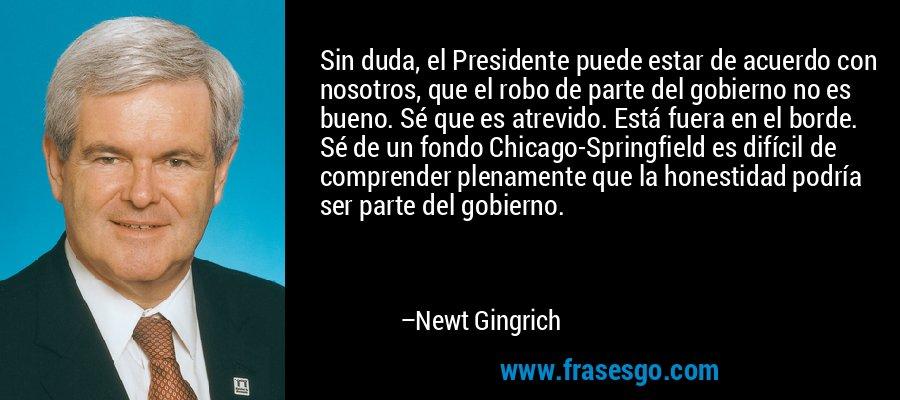 Sin duda, el Presidente puede estar de acuerdo con nosotros, que el robo de parte del gobierno no es bueno. Sé que es atrevido. Está fuera en el borde. Sé de un fondo Chicago-Springfield es difícil de comprender plenamente que la honestidad podría ser parte del gobierno. – Newt Gingrich