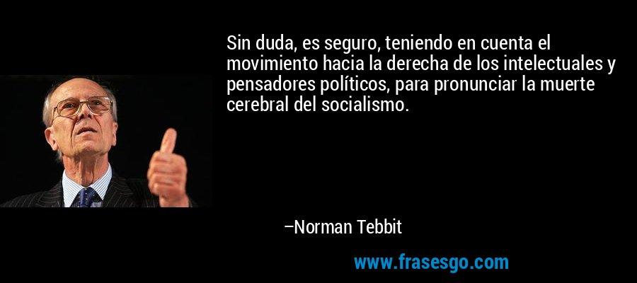 Sin duda, es seguro, teniendo en cuenta el movimiento hacia la derecha de los intelectuales y pensadores políticos, para pronunciar la muerte cerebral del socialismo. – Norman Tebbit