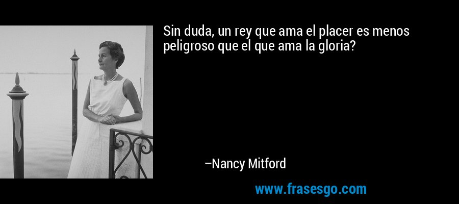 Sin duda, un rey que ama el placer es menos peligroso que el que ama la gloria? – Nancy Mitford