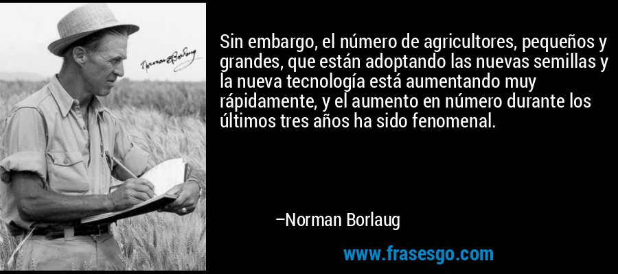 Sin embargo, el número de agricultores, pequeños y grandes, que están adoptando las nuevas semillas y la nueva tecnología está aumentando muy rápidamente, y el aumento en número durante los últimos tres años ha sido fenomenal. – Norman Borlaug