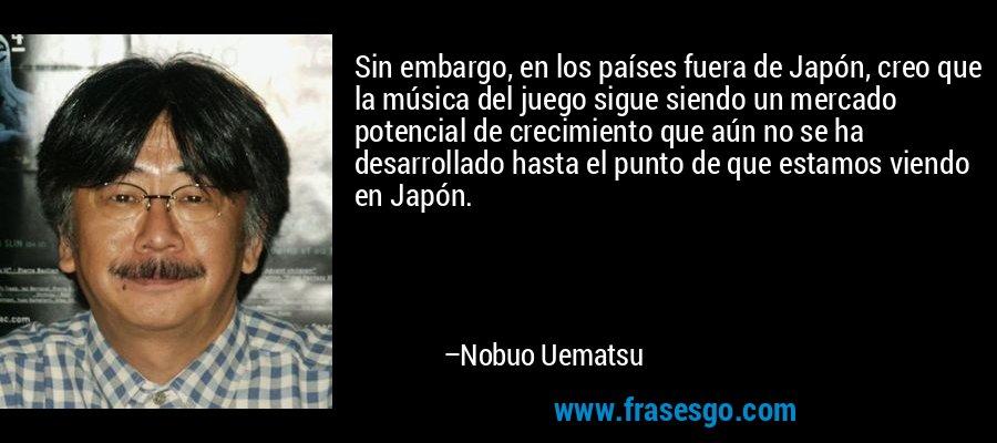 Sin embargo, en los países fuera de Japón, creo que la música del juego sigue siendo un mercado potencial de crecimiento que aún no se ha desarrollado hasta el punto de que estamos viendo en Japón. – Nobuo Uematsu