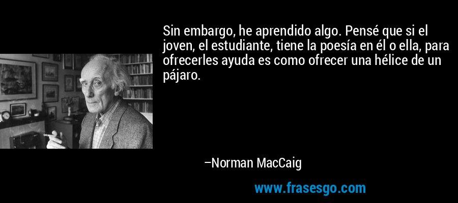 Sin embargo, he aprendido algo. Pensé que si el joven, el estudiante, tiene la poesía en él o ella, para ofrecerles ayuda es como ofrecer una hélice de un pájaro. – Norman MacCaig