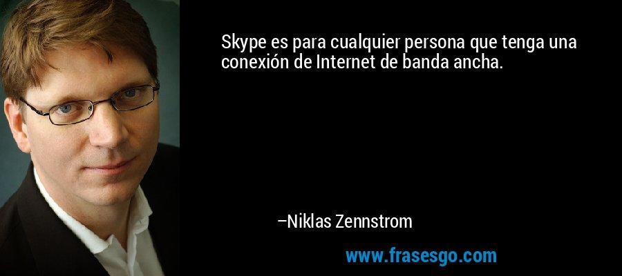Skype es para cualquier persona que tenga una conexión de Internet de banda ancha. – Niklas Zennstrom
