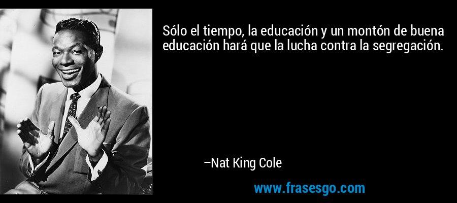 Sólo el tiempo, la educación y un montón de buena educación hará que la lucha contra la segregación. – Nat King Cole