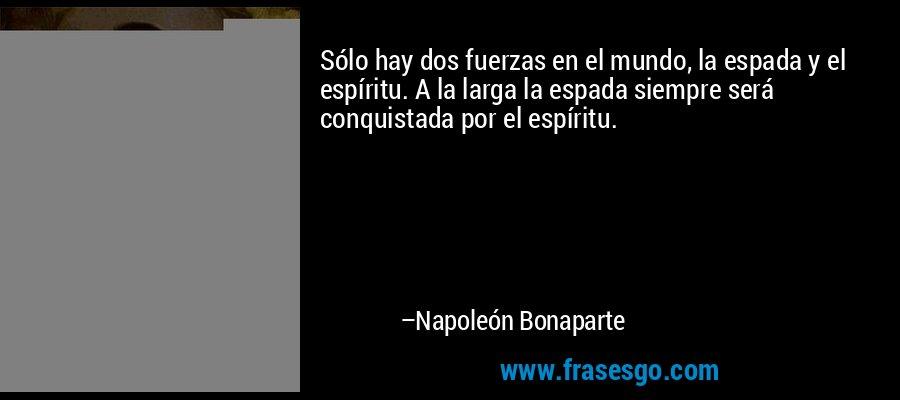 Sólo hay dos fuerzas en el mundo, la espada y el espíritu. A la larga la espada siempre será conquistada por el espíritu. – Napoleón Bonaparte