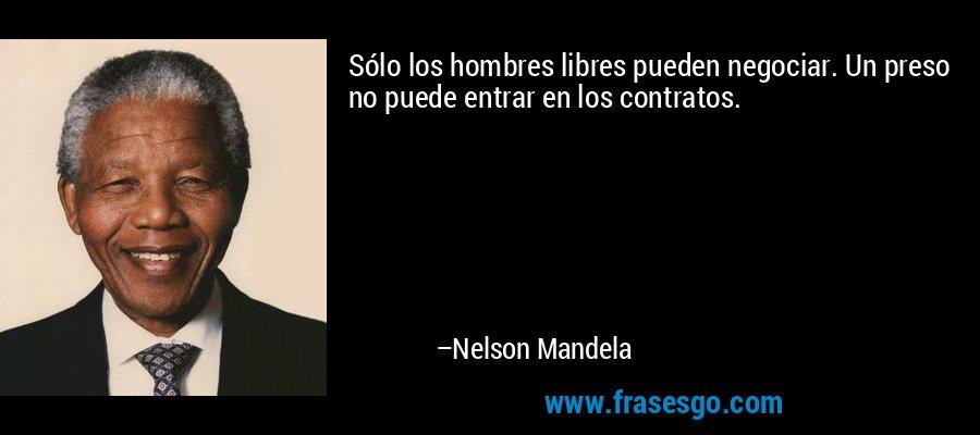 Sólo los hombres libres pueden negociar. Un preso no puede entrar en los contratos. – Nelson Mandela