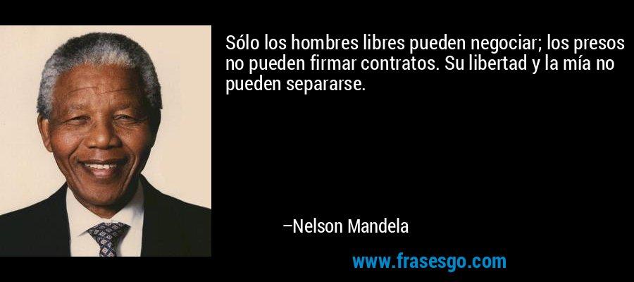 Sólo los hombres libres pueden negociar, los presos no pueden celebrar contratos. Su libertad y la mía no pueden separarse. – Nelson Mandela