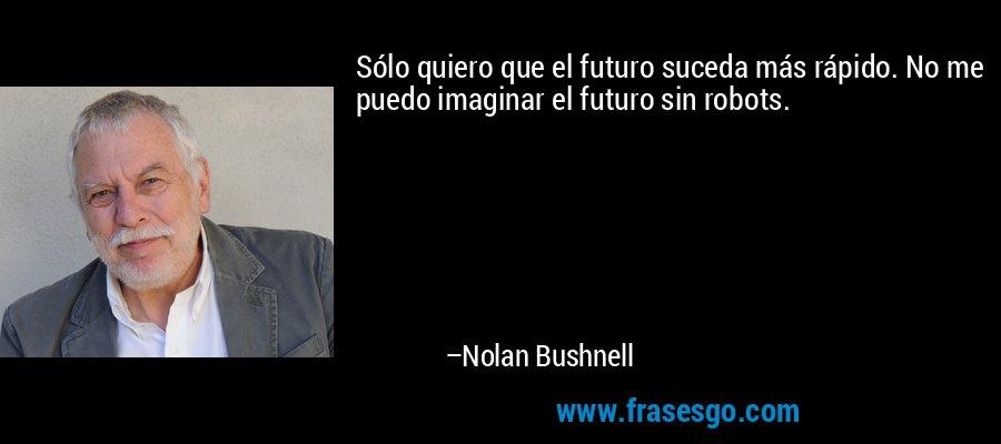 Sólo quiero que el futuro suceda más rápido. No me puedo imaginar el futuro sin robots. – Nolan Bushnell