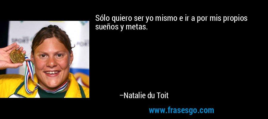 Sólo quiero ser yo mismo e ir a por mis propios sueños y metas. – Natalie du Toit