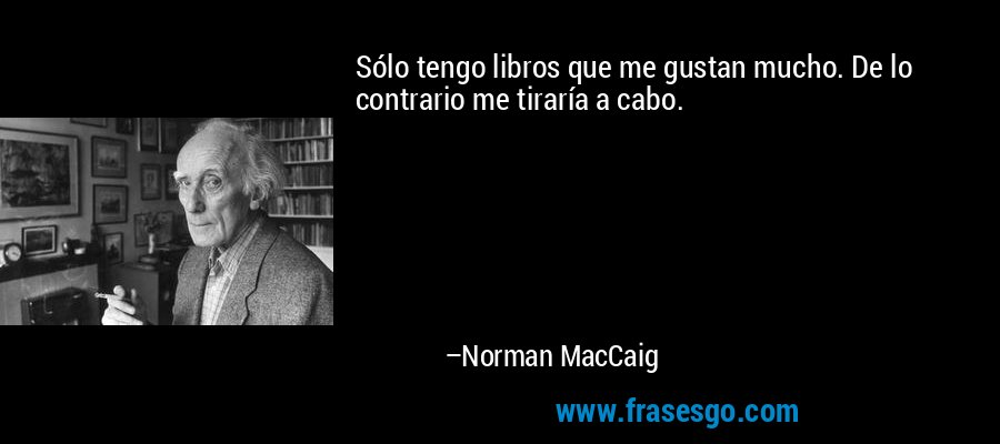 Sólo tengo libros que me gustan mucho. De lo contrario me tiraría a cabo. – Norman MacCaig