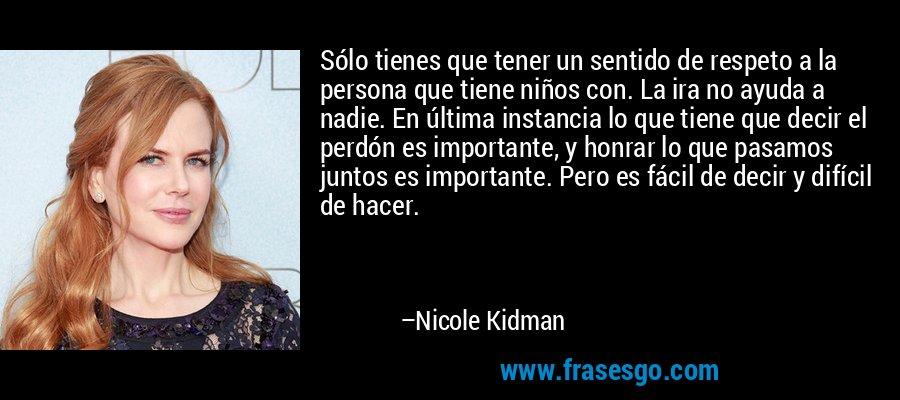 Sólo tienes que tener un sentido de respeto a la persona que tiene niños con. La ira no ayuda a nadie. En última instancia lo que tiene que decir el perdón es importante, y honrar lo que pasamos juntos es importante. Pero es fácil de decir y difícil de hacer. – Nicole Kidman