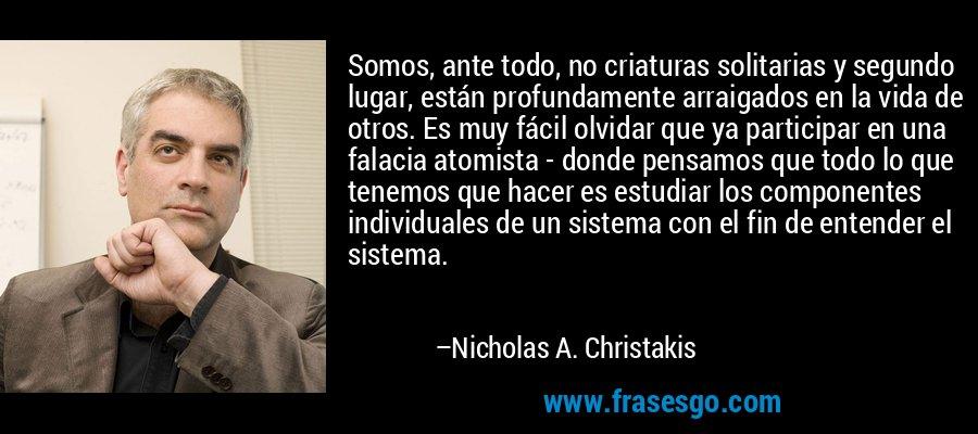 Somos, ante todo, no criaturas solitarias y segundo lugar, están profundamente arraigados en la vida de otros. Es muy fácil olvidar que ya participar en una falacia atomista - donde pensamos que todo lo que tenemos que hacer es estudiar los componentes individuales de un sistema con el fin de entender el sistema. – Nicholas A. Christakis