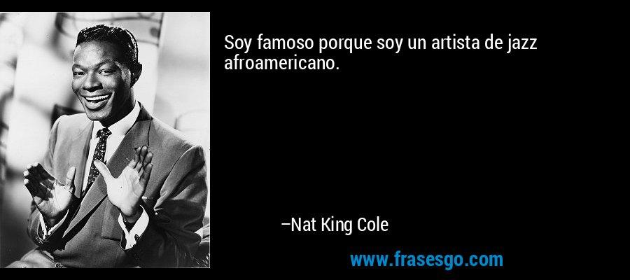 Soy famoso porque soy un artista de jazz afroamericano. – Nat King Cole