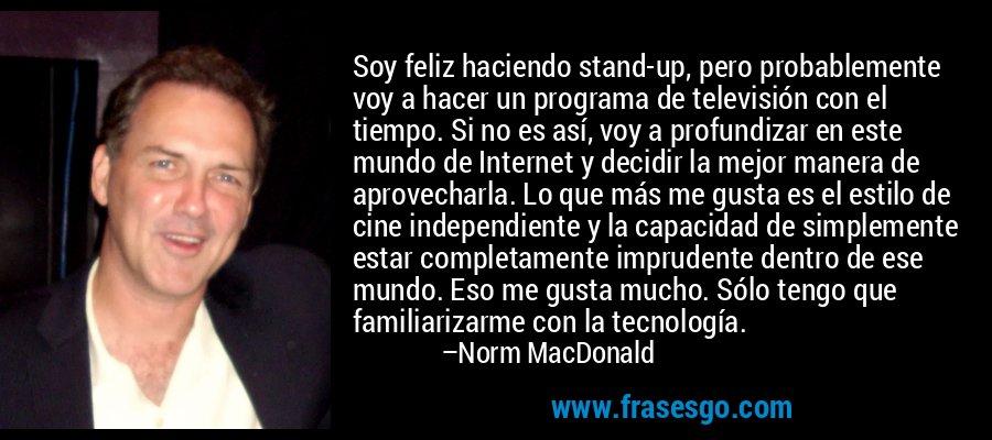 Soy feliz haciendo stand-up, pero probablemente voy a hacer un programa de televisión con el tiempo. Si no es así, voy a profundizar en este mundo de Internet y decidir la mejor manera de aprovecharla. Lo que más me gusta es el estilo de cine independiente y la capacidad de simplemente estar completamente imprudente dentro de ese mundo. Eso me gusta mucho. Sólo tengo que familiarizarme con la tecnología. – Norm MacDonald