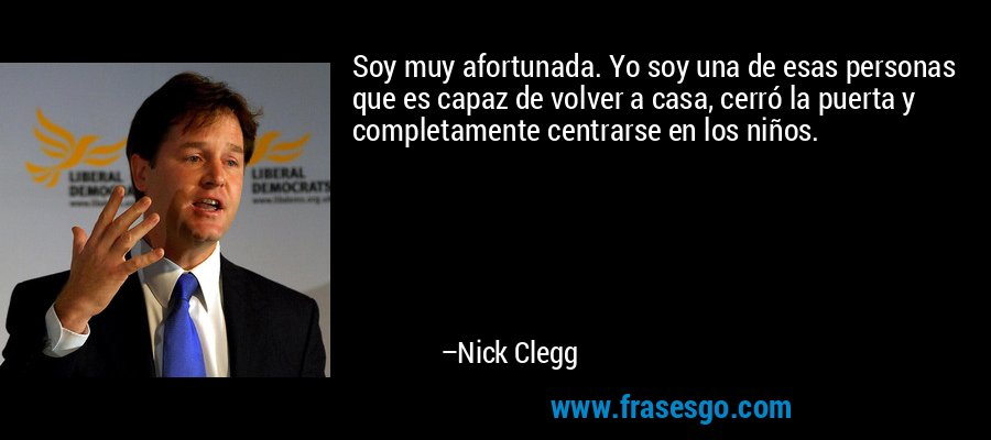 Soy muy afortunada. Yo soy una de esas personas que es capaz de volver a casa, cerró la puerta y completamente centrarse en los niños. – Nick Clegg