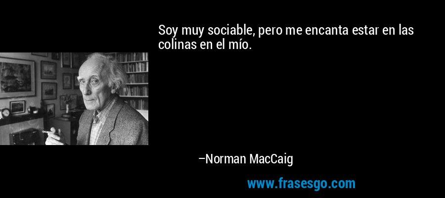 Soy muy sociable, pero me encanta estar en las colinas en el mío. – Norman MacCaig