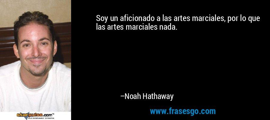 Soy un aficionado a las artes marciales, por lo que las artes marciales nada. – Noah Hathaway