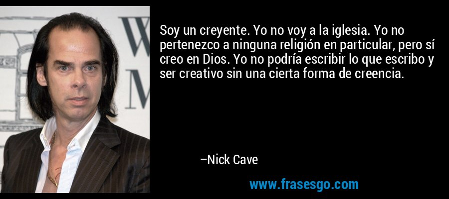 Soy un creyente. Yo no voy a la iglesia. Yo no pertenezco a ninguna religión en particular, pero sí creo en Dios. Yo no podría escribir lo que escribo y ser creativo sin una cierta forma de creencia. – Nick Cave