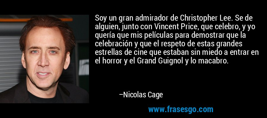 Soy un gran admirador de Christopher Lee. Se de alguien, junto con Vincent Price, que celebro, y yo quería que mis películas para demostrar que la celebración y que el respeto de estas grandes estrellas de cine que estaban sin miedo a entrar en el horror y el Grand Guignol y lo macabro. – Nicolas Cage