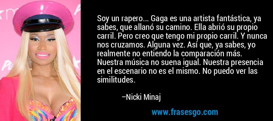 Soy un rapero... Gaga es una artista fantástica, ya sabes, que allanó su camino. Ella abrió su propio carril. Pero creo que tengo mi propio carril. Y nunca nos cruzamos. Alguna vez. Así que, ya sabes, yo realmente no entiendo la comparación más. Nuestra música no suena igual. Nuestra presencia en el escenario no es el mismo. No puedo ver las similitudes. – Nicki Minaj