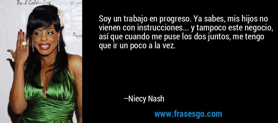 Soy un trabajo en progreso. Ya sabes, mis hijos no vienen con instrucciones... y tampoco este negocio, así que cuando me puse los dos juntos, me tengo que ir un poco a la vez. – Niecy Nash