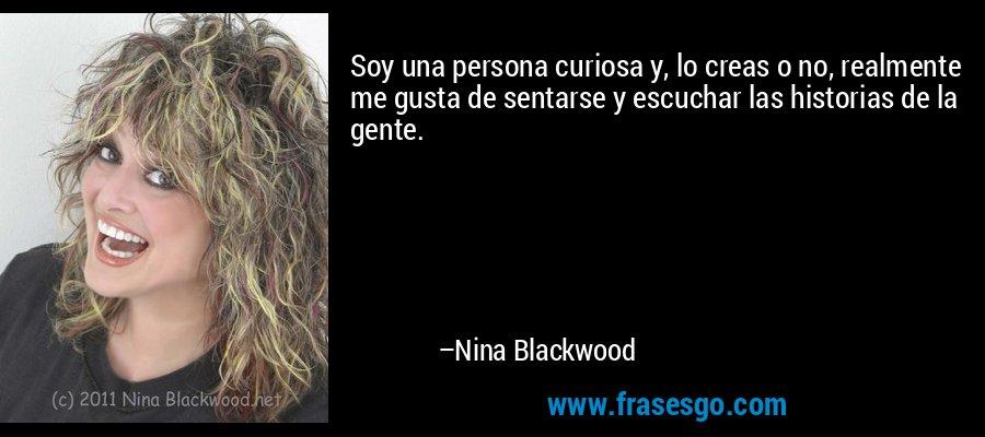 Soy una persona curiosa y, lo creas o no, realmente me gusta de sentarse y escuchar las historias de la gente. – Nina Blackwood