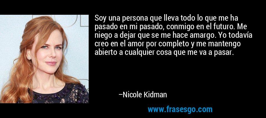 Soy una persona que lleva todo lo que me ha pasado en mi pasado, conmigo en el futuro. Me niego a dejar que se me hace amargo. Yo todavía creo en el amor por completo y me mantengo abierto a cualquier cosa que me va a pasar. – Nicole Kidman