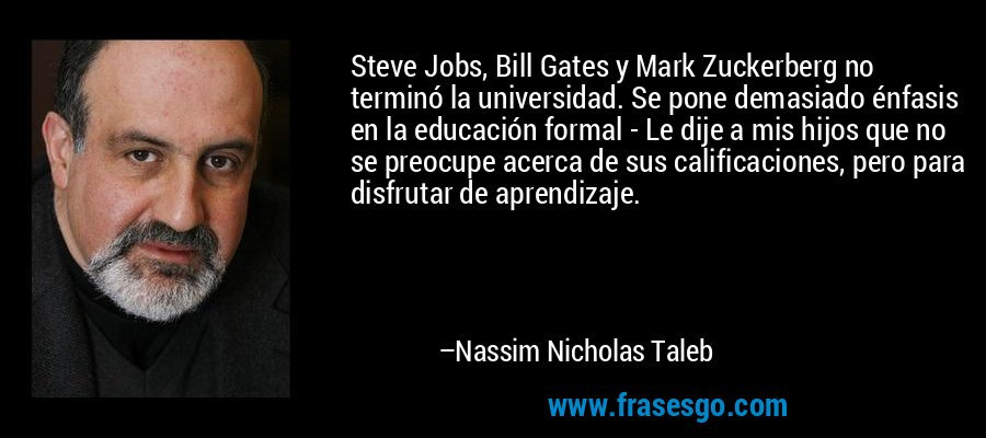 Steve Jobs, Bill Gates y Mark Zuckerberg no terminó la universidad. Se pone demasiado énfasis en la educación formal - Le dije a mis hijos que no se preocupe acerca de sus calificaciones, pero para disfrutar de aprendizaje. – Nassim Nicholas Taleb