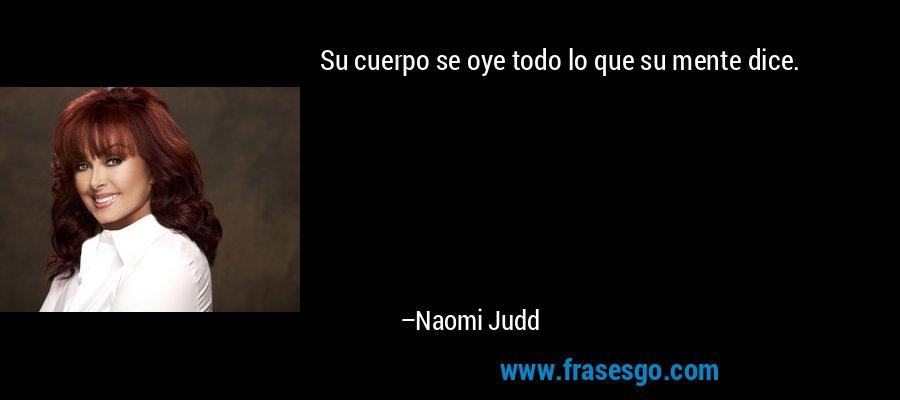 Su cuerpo se oye todo lo que su mente dice. – Naomi Judd