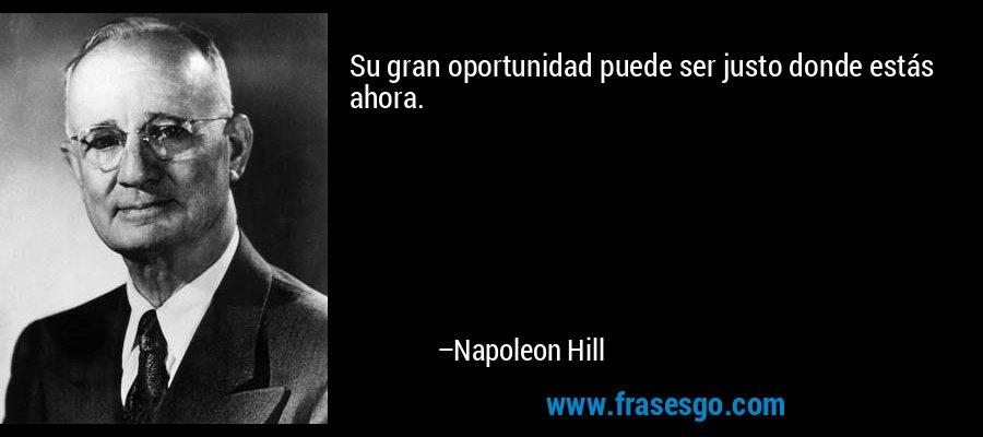 Su gran oportunidad puede ser justo donde estás ahora. – Napoleon Hill