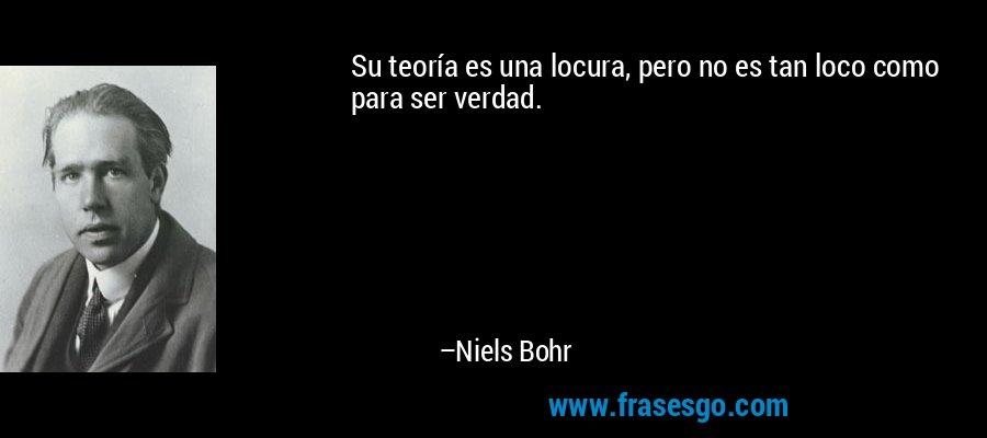 Su teoría es una locura, pero no es tan loco como para ser verdad. – Niels Bohr