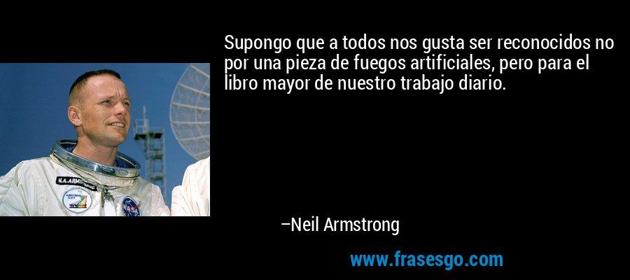 Supongo que a todos nos gusta ser reconocidos no por una pieza de fuegos artificiales, pero para el libro mayor de nuestro trabajo diario. – Neil Armstrong