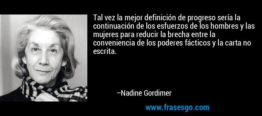 Tal vez la mejor definición de progreso sería la continuación de los esfuerzos de los hombres y las mujeres para reducir la brecha entre la conveniencia de los poderes fácticos y la carta no escrita. – Nadine Gordimer