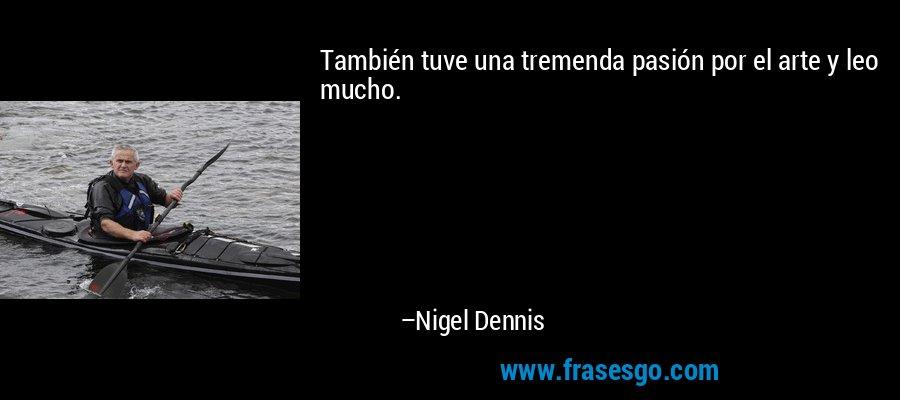 También tuve una tremenda pasión por el arte y leo mucho. – Nigel Dennis
