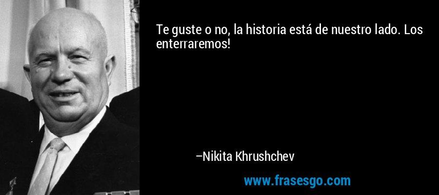 Te guste o no, la historia está de nuestro lado. Los enterraremos! – Nikita Khrushchev