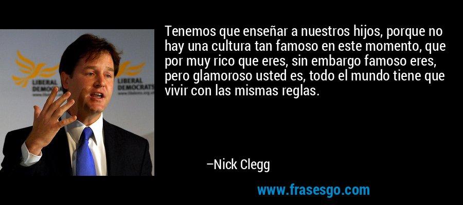 Tenemos que enseñar a nuestros hijos, porque no hay una cultura tan famoso en este momento, que por muy rico que eres, sin embargo famoso eres, pero glamoroso usted es, todo el mundo tiene que vivir con las mismas reglas. – Nick Clegg