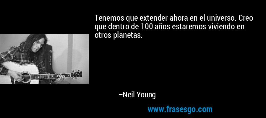 Tenemos que extender ahora en el universo. Creo que dentro de 100 años estaremos viviendo en otros planetas. – Neil Young