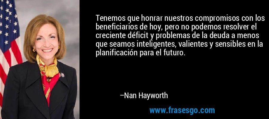 Tenemos que honrar nuestros compromisos con los beneficiarios de hoy, pero no podemos resolver el creciente déficit y problemas de la deuda a menos que seamos inteligentes, valientes y sensibles en la planificación para el futuro. – Nan Hayworth